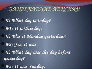 ЗАКРЕПЛЕНИЕ ЛЕКСИКИ T: What day is today? P1: It is Tuesday. T: Was it Monday
