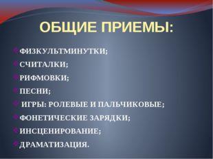 ОБЩИЕ ПРИЕМЫ: ФИЗКУЛЬТМИНУТКИ; СЧИТАЛКИ; РИФМОВКИ; ПЕСНИ; ИГРЫ: РОЛЕВЫЕ И ПАЛ