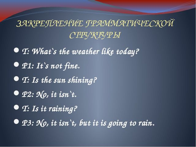 ЗАКРЕПЛЕНИЕ ГРАММАТИЧЕСКОЙ СТРУКТУРЫ T: What`s the weather like today? P1: It...