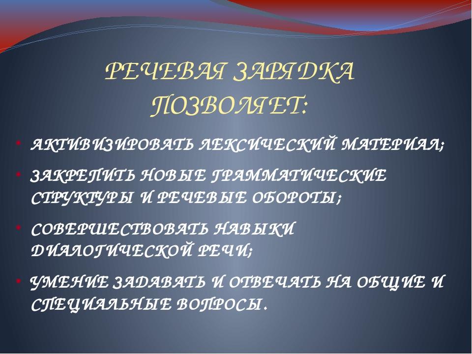 РЕЧЕВАЯ ЗАРЯДКА ПОЗВОЛЯЕТ: АКТИВИЗИРОВАТЬ ЛЕКСИЧЕСКИЙ МАТЕРИАЛ; ЗАКРЕПИТЬ НОВ...