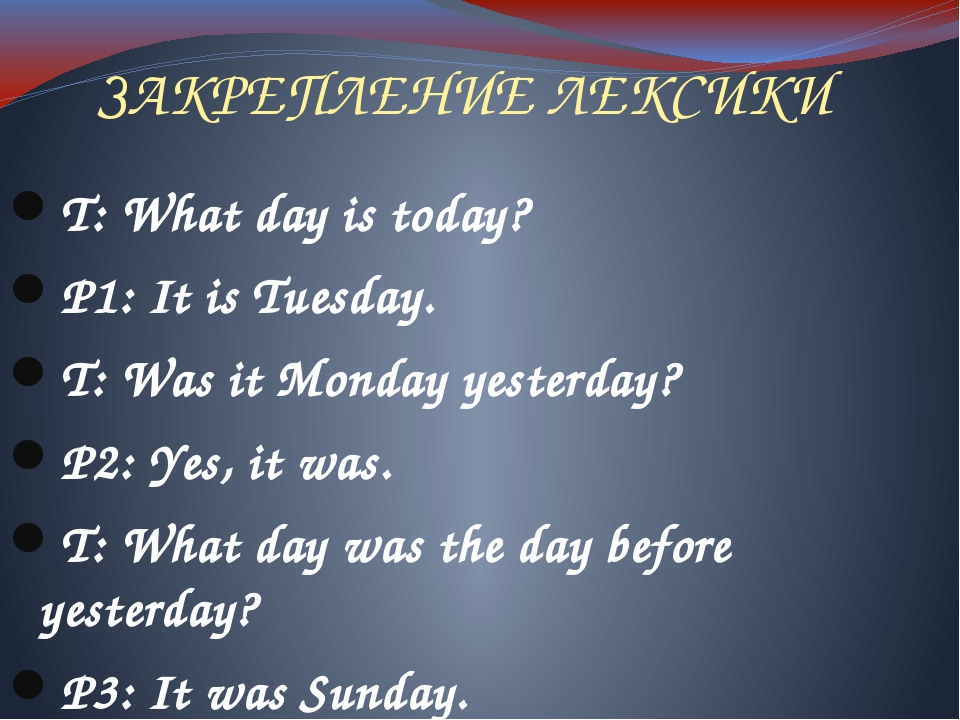 ЗАКРЕПЛЕНИЕ ЛЕКСИКИ T: What day is today? P1: It is Tuesday. T: Was it Monday...