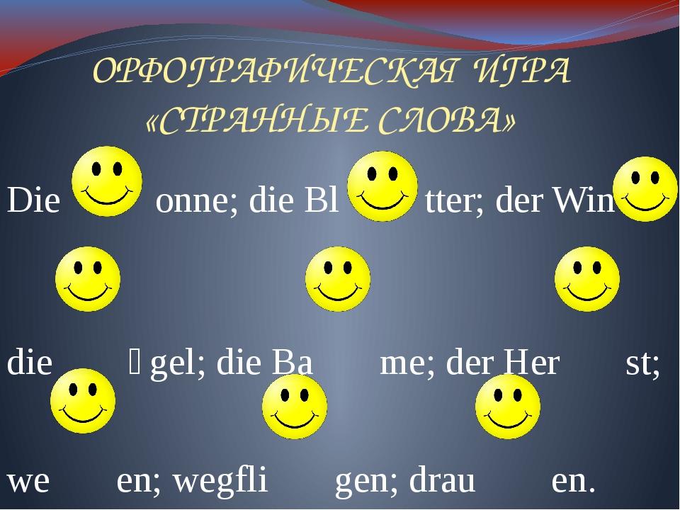 ОРФОГРАФИЧЕСКАЯ ИГРА «СТРАННЫЕ СЛОВА» Die onne; die Bl tter; der Win die ӧgel...
