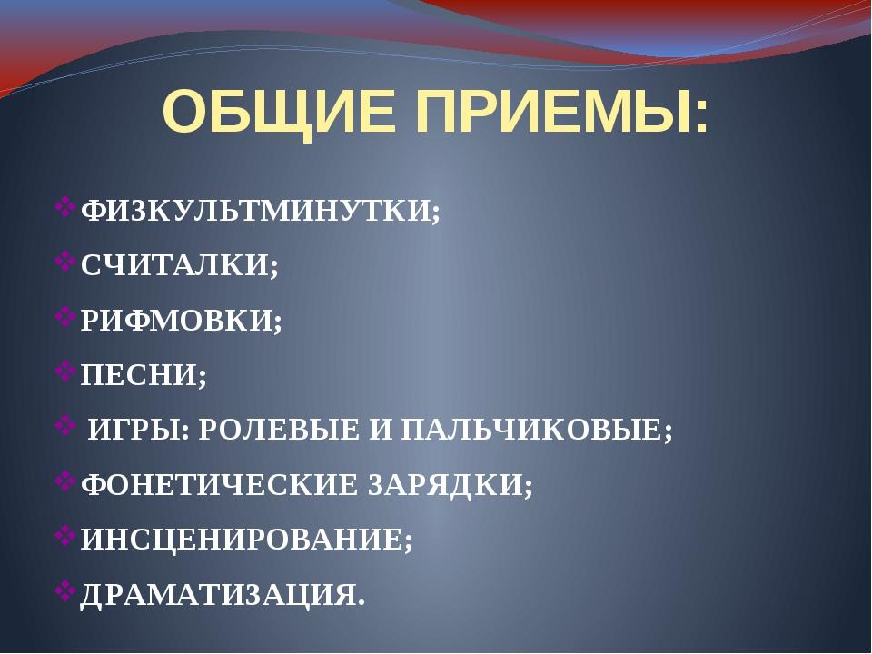 ОБЩИЕ ПРИЕМЫ: ФИЗКУЛЬТМИНУТКИ; СЧИТАЛКИ; РИФМОВКИ; ПЕСНИ; ИГРЫ: РОЛЕВЫЕ И ПАЛ...