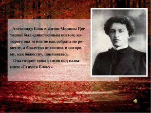 Александр Блок в жизни Марины Цве- таевой был единственным поэтом, ко- торог