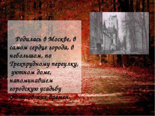 Родилась в Москве, в самом сердце города, в небольшом, по Трехпрудному переу