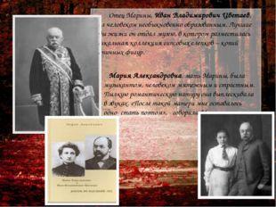 Отец Марины, Иван Владимирович Цветаев, был человеком необыкновенно образова