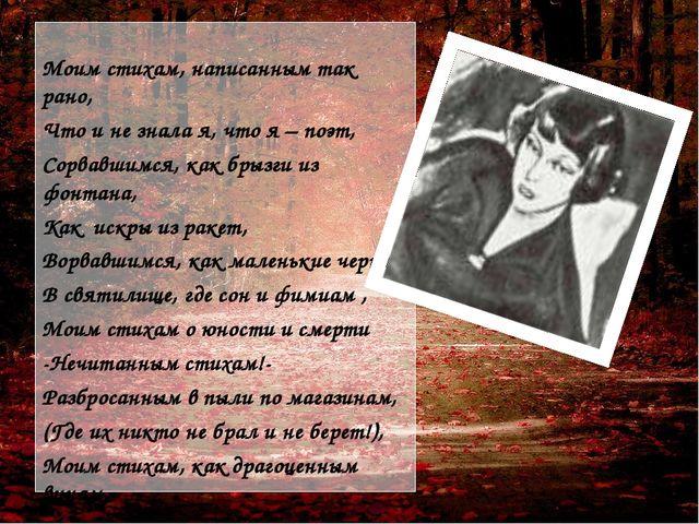Моим стихам, написанным так рано, Что и не знала я, что я – поэт, Сорвавшимс...