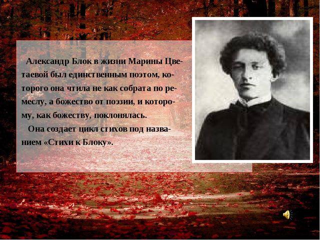 Александр Блок в жизни Марины Цве- таевой был единственным поэтом, ко- торог...