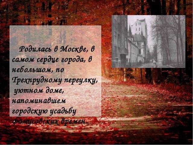 Родилась в Москве, в самом сердце города, в небольшом, по Трехпрудному переу...