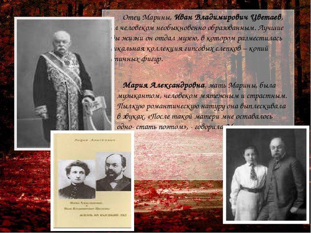Отец Марины, Иван Владимирович Цветаев, был человеком необыкновенно образова...