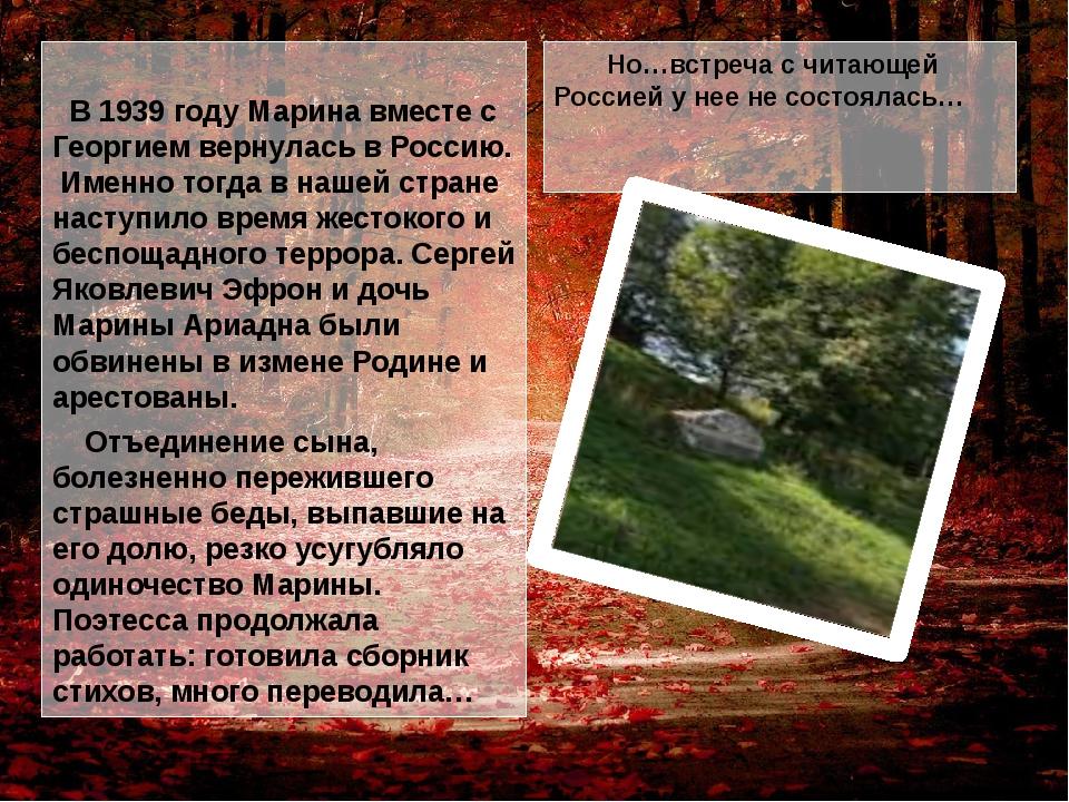В 1939 году Марина вместе с Георгием вернулась в Россию. Именно тогда в наше...