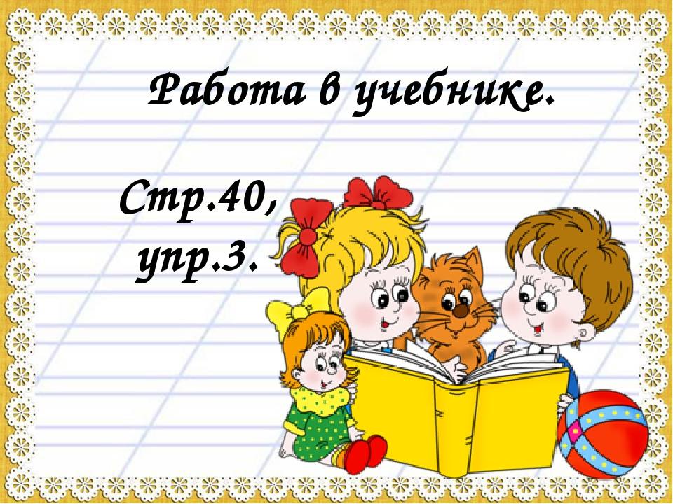 Работа в учебнике. Стр.40, упр.3.