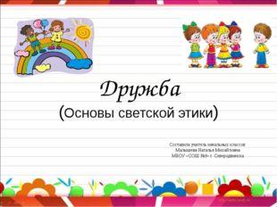 Дружба (Основы светской этики) Составила учитель начальных классов Малышева Н