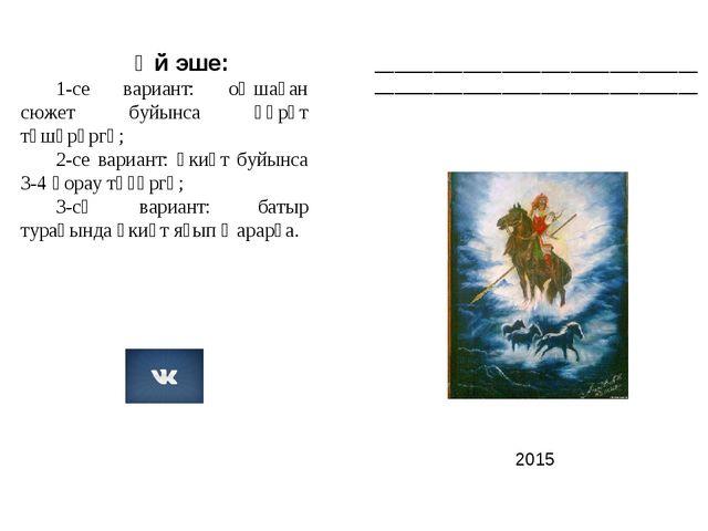 2015 Өй эше: 1-се вариант: оҡшаған сюжет буйынса һүрәт төшөрөргә; 2-се вариа...