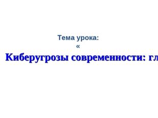 Тема урока: «Киберугрозы современности: главные правила их распознавания и пр