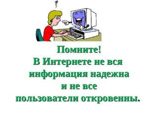 Помните! В Интернете не вся информация надежна и не все пользователи откровен