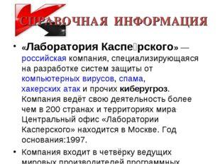 СПРАВОЧНАЯ ИНФОРМАЦИЯ «Лаборатория Каспе́рского»— российская компания, специ