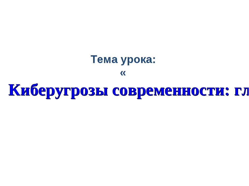 Тема урока: «Киберугрозы современности: главные правила их распознавания и пр...