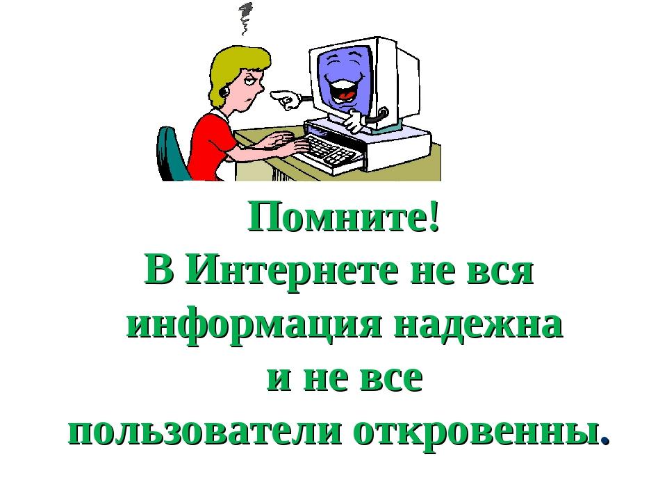 Помните! В Интернете не вся информация надежна и не все пользователи откровен...