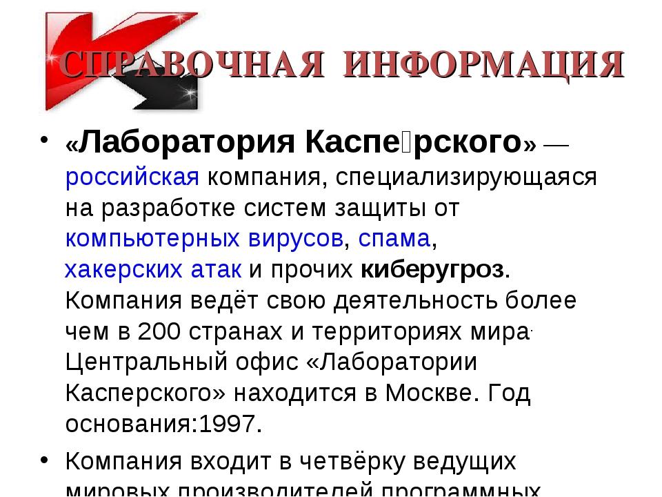 СПРАВОЧНАЯ ИНФОРМАЦИЯ «Лаборатория Каспе́рского»— российская компания, специ...