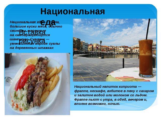 Национальная еда Национальный напиток киприота— фраппе, нескафе, взбитое вп...