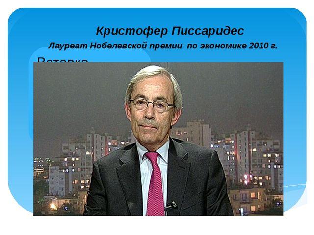 Кристофер Писсаридес Лауреат Нобелевской премии по экономике 2010 г.