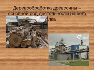 Деревообработка древесины – основной род деятельности нашего поселка