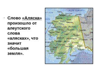 Слово «Аляска» произошло от алеутского слова «алясках», что значит «большая з