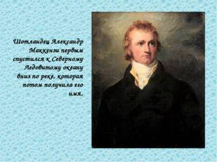 Шотландец Александр Маккензи первым спустился к Северному Ледовитому океану в