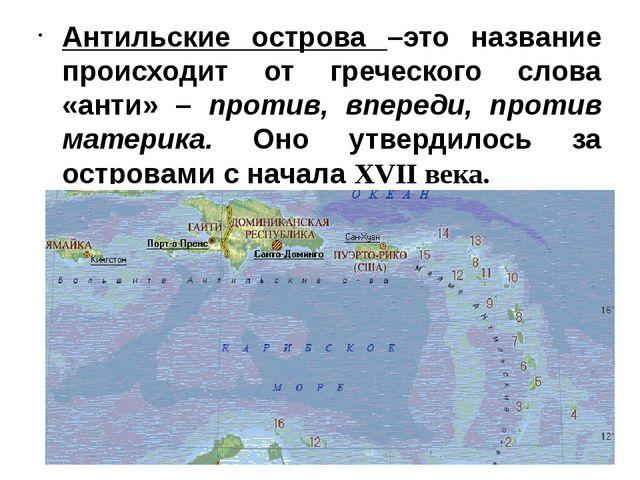 Антильские острова –это название происходит от греческого слова «анти» – прот...