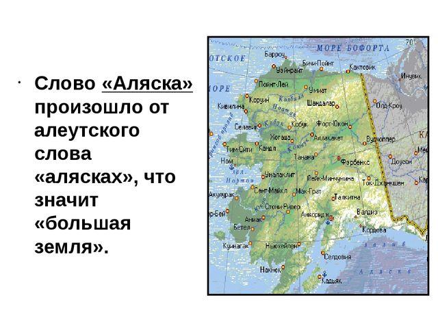 Слово «Аляска» произошло от алеутского слова «алясках», что значит «большая з...
