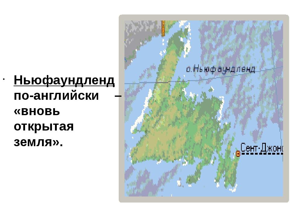 Ньюфаундленд по-английски – «вновь открытая земля».