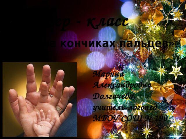 Мастер - класс «Речь на кончиках пальцев» Марина Александровна Долгачева, учи...