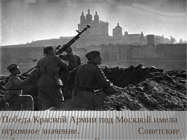 Победа Красной Армии под Москвой имела огромное значение. Советские войска вп...