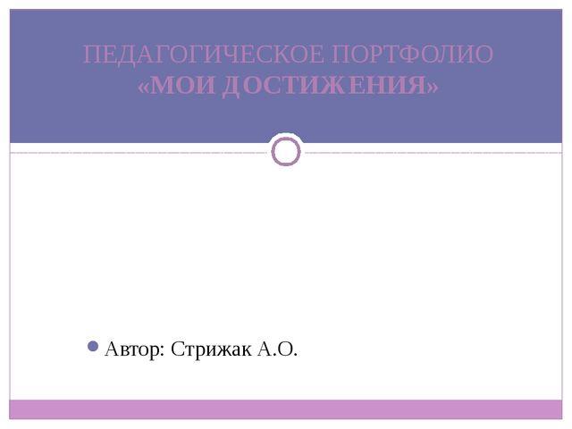Автор: Стрижак А.О. ПЕДАГОГИЧЕСКОЕ ПОРТФОЛИО «МОИ ДОСТИЖЕНИЯ»