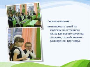 Воспитательная: мотивировать детей на изучение иностранного языка как нового