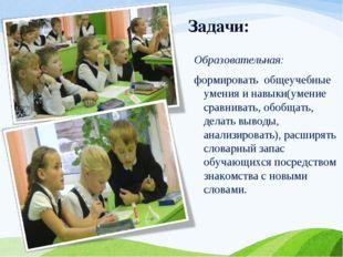Задачи: Образовательная: формировать общеучебные умения и навыки(умение сравн