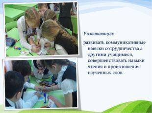 Развивающая: развивать коммуникативные навыки сотрудничества а другими учащим