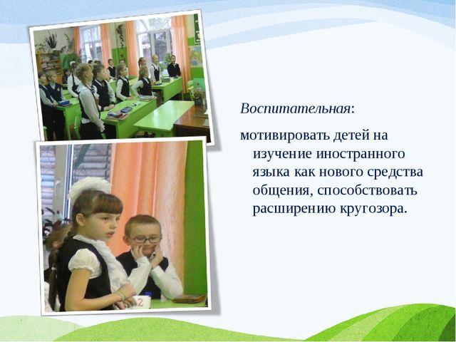 Воспитательная: мотивировать детей на изучение иностранного языка как нового...