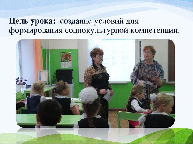 Цель урока: создание условий для формирования социокультурной компетенции.