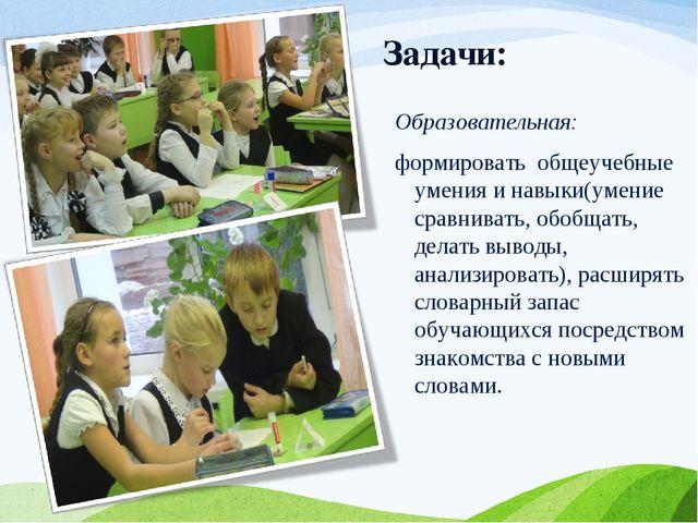 Задачи: Образовательная: формировать общеучебные умения и навыки(умение сравн...