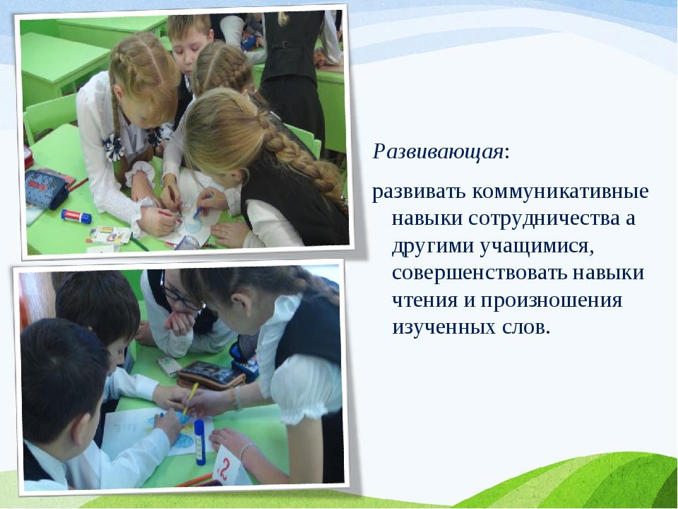 Развивающая: развивать коммуникативные навыки сотрудничества а другими учащим...