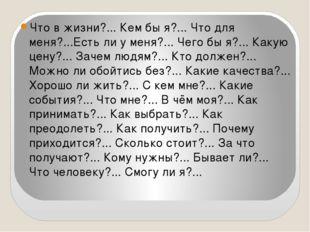 Что в жизни?... Кем бы я?... Что для меня?...Есть ли у меня?... Чего бы я?..