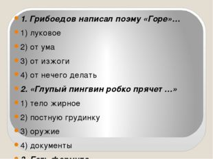 1. Грибоедов написал поэму «Горе»… 1) луковое 2) от ума 3) от изжоги 4) от н