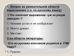 1. Вопрос из увлекательной области языкознания (т.е. по русскому языку) 1.Чт