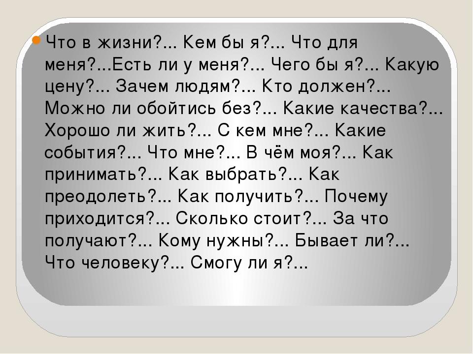 Что в жизни?... Кем бы я?... Что для меня?...Есть ли у меня?... Чего бы я?.....