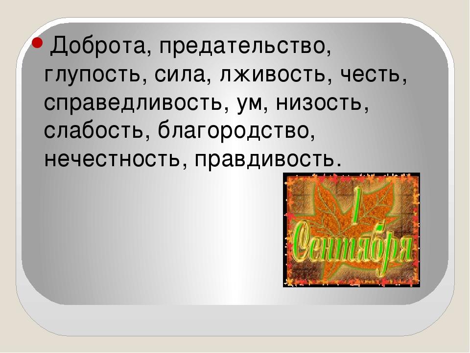 Доброта, предательство, глупость, сила, лживость, честь, справедливость, ум,...