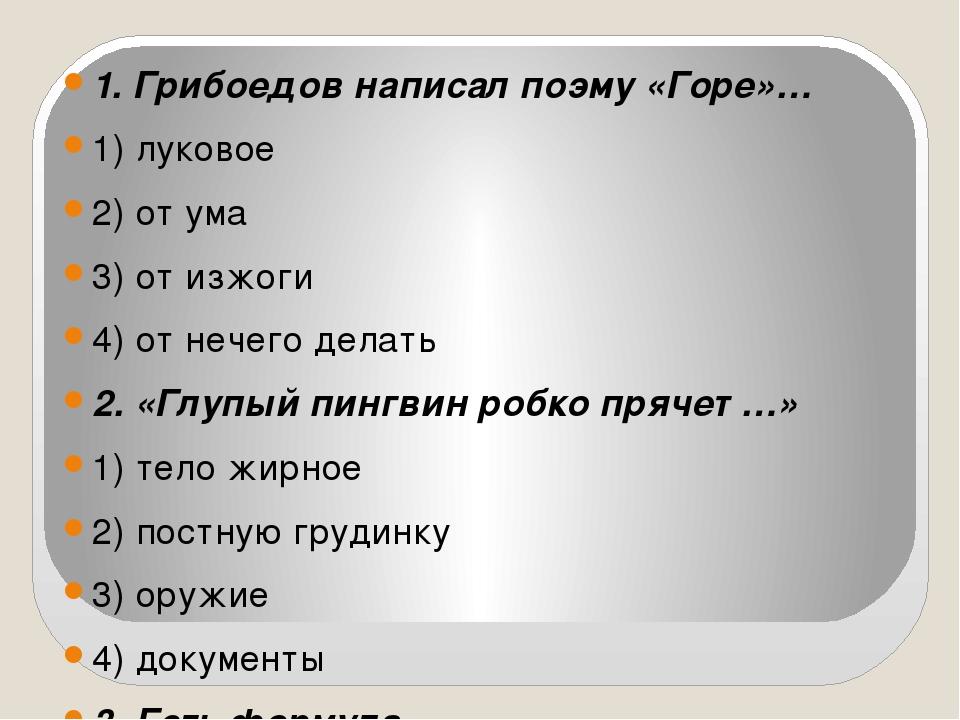 1. Грибоедов написал поэму «Горе»… 1) луковое 2) от ума 3) от изжоги 4) от н...