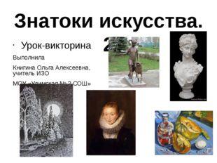 Знатоки искусства. 2 Урок-викторина Выполнила Книгина Ольга Алексеевна, учите