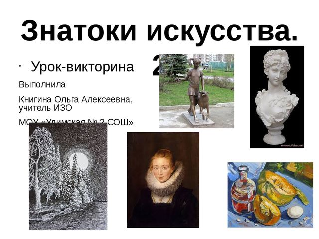 Знатоки искусства. 2 Урок-викторина Выполнила Книгина Ольга Алексеевна, учите...